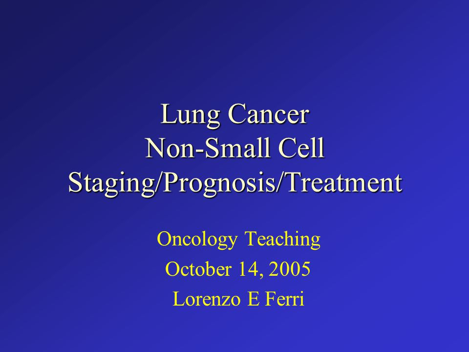 Lung Cancer Non-Small Cell Staging/Prognosis/Treatment Oncology Teaching October 14, 2005 Lorenzo E Ferri