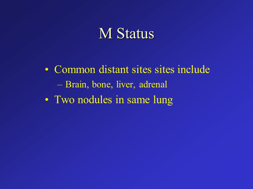 M Status Common distant sites sites include –Brain, bone, liver, adrenal Two nodules in same lung