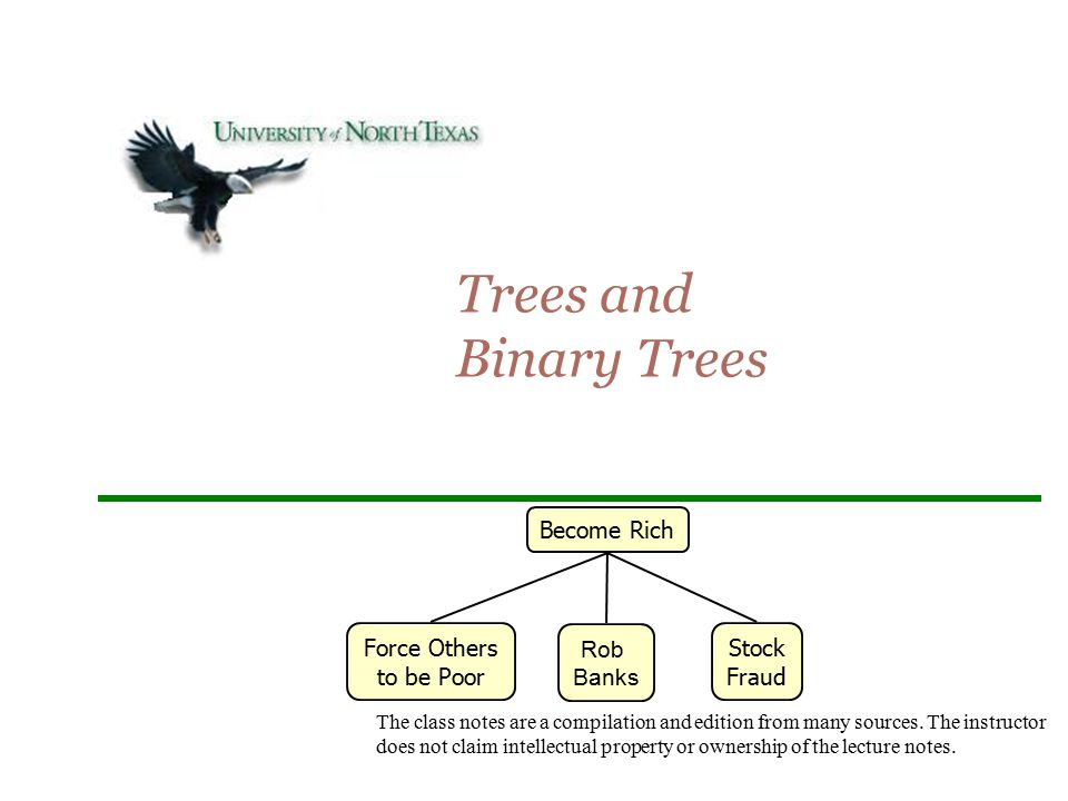 Trees and Binary Trees Become Rich Force Others to be Poor Rob Banks Stock Fraud The class notes are a compilation and edition from many sources. The