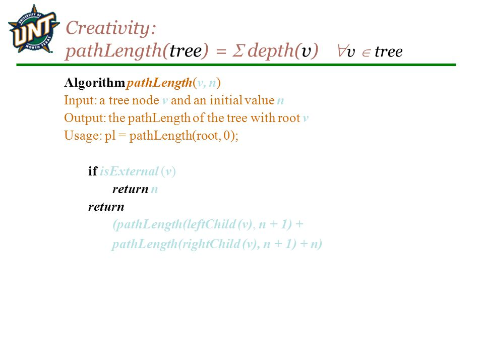 Creativity: pathLength(tree) =  depth(v)  v  tree Algorithm pathLength(v, n) Input: a tree node v and an initial value n Output: the pathLength of the tree with root v Usage: pl = pathLength(root, 0); if isExternal (v) return n return (pathLength(leftChild (v), n + 1) + pathLength(rightChild (v), n + 1) + n)