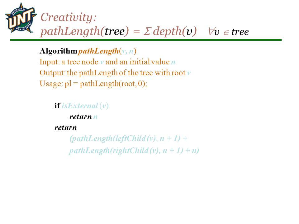 Creativity: pathLength(tree) =  depth(v)  v  tree Algorithm pathLength(v, n) Input: a tree node v and an initial value n Output: the pathLength of
