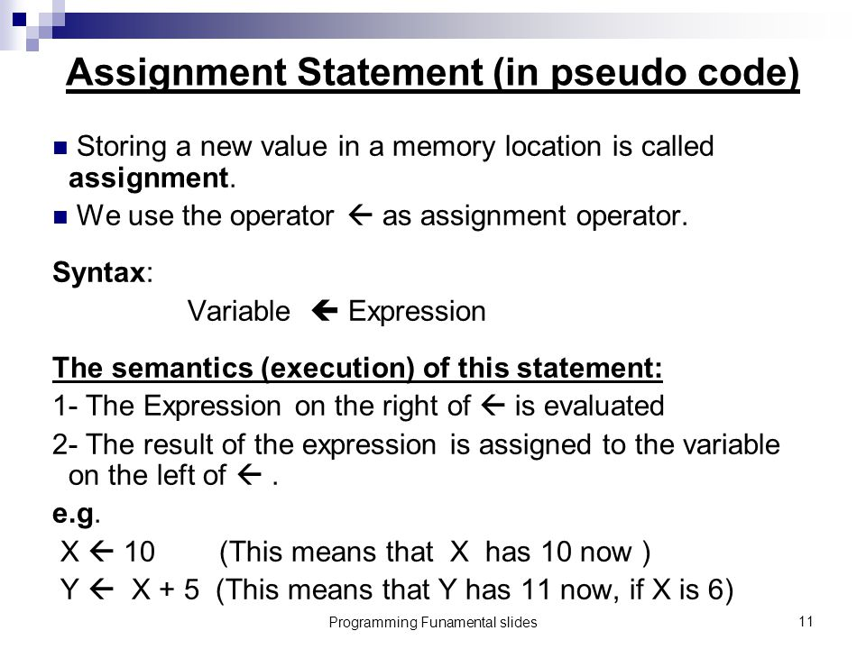 Programming Funamental slides11 Assignment Statement (in pseudo code) Storing a new value in a memory location is called assignment.