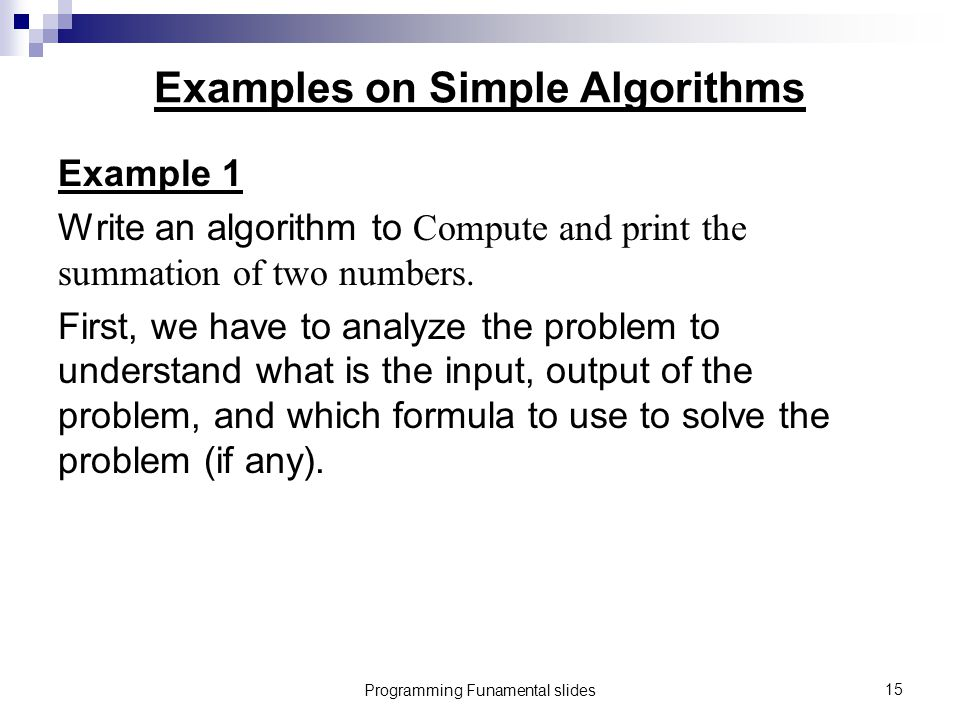 Programming Funamental slides15 Examples on Simple Algorithms Example 1 Write an algorithm to Compute and print the summation of two numbers.