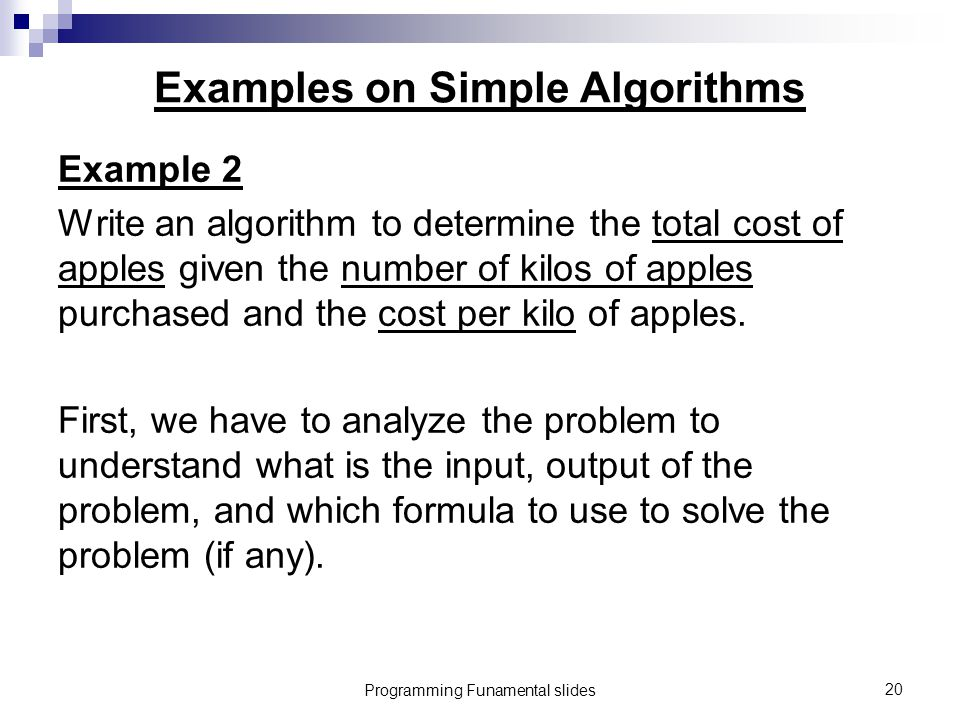 Programming Funamental slides20 Examples on Simple Algorithms Example 2 Write an algorithm to determine the total cost of apples given the number of kilos of apples purchased and the cost per kilo of apples.