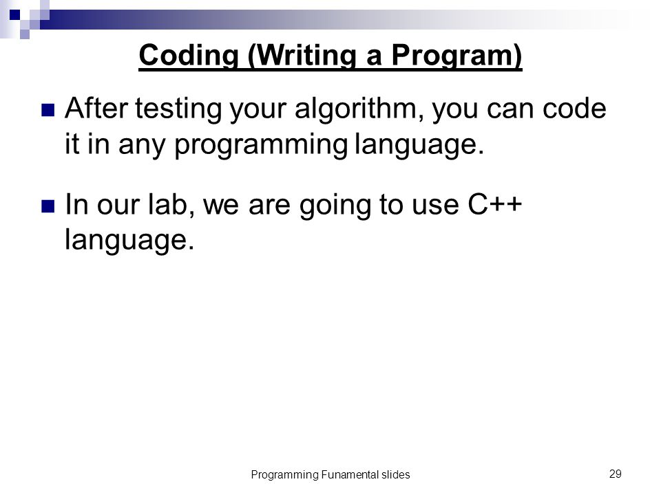 Programming Funamental slides29 Coding (Writing a Program) After testing your algorithm, you can code it in any programming language.