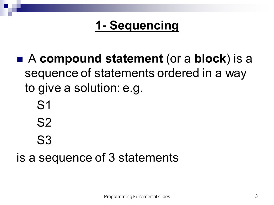 Programming Funamental slides3 1- Sequencing A compound statement (or a block) is a sequence of statements ordered in a way to give a solution: e.g.