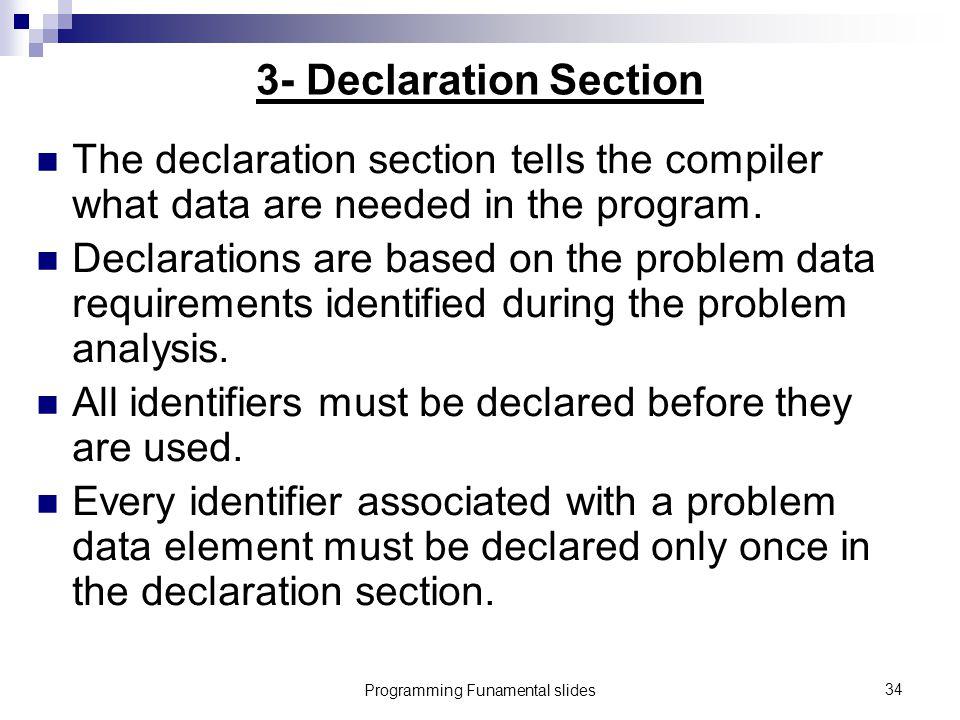 Programming Funamental slides34 3- Declaration Section The declaration section tells the compiler what data are needed in the program.