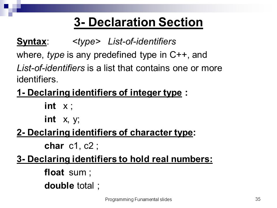 Programming Funamental slides35 3- Declaration Section Syntax: List-of-identifiers where, type is any predefined type in C++, and List-of-identifiers is a list that contains one or more identifiers.