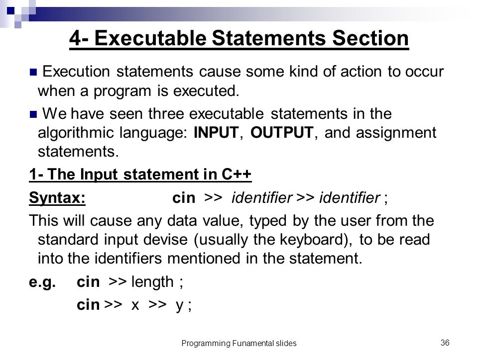 Programming Funamental slides36 4- Executable Statements Section Execution statements cause some kind of action to occur when a program is executed.
