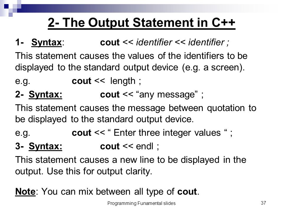 Programming Funamental slides37 2- The Output Statement in C++ 1- Syntax:cout << identifier << identifier ; This statement causes the values of the identifiers to be displayed to the standard output device (e.g.