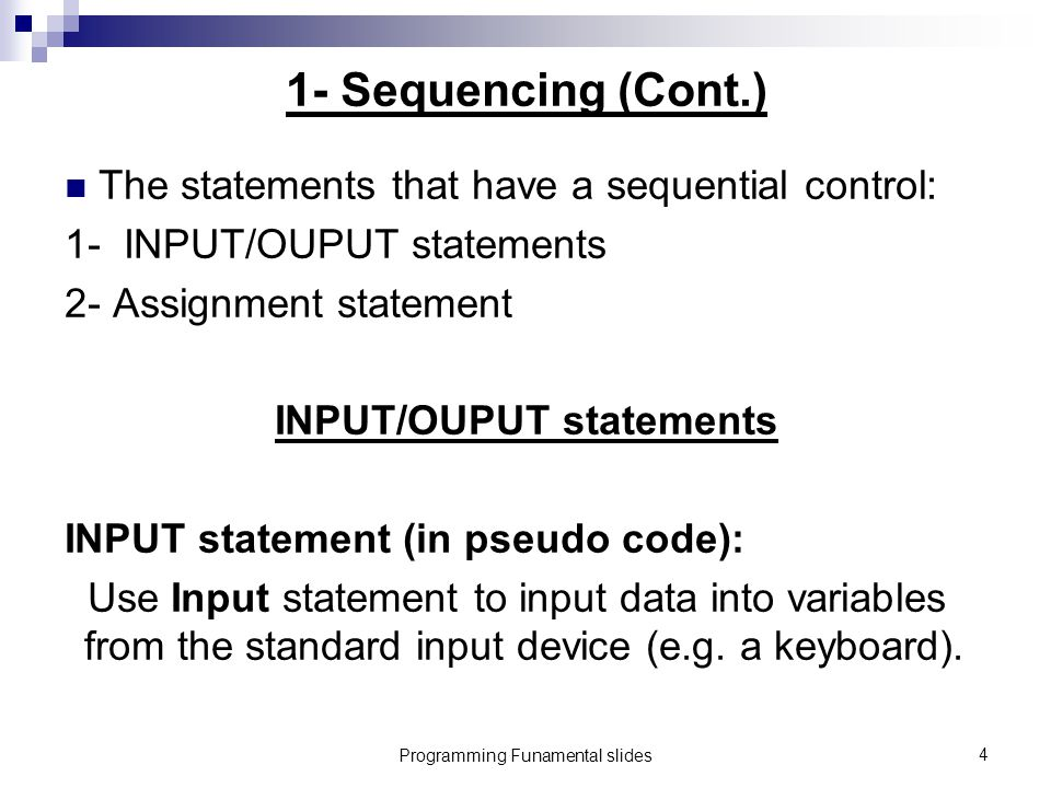 Programming Funamental slides4 1- Sequencing (Cont.) The statements that have a sequential control: 1- INPUT/OUPUT statements 2- Assignment statement INPUT/OUPUT statements INPUT statement (in pseudo code): Use Input statement to input data into variables from the standard input device (e.g.