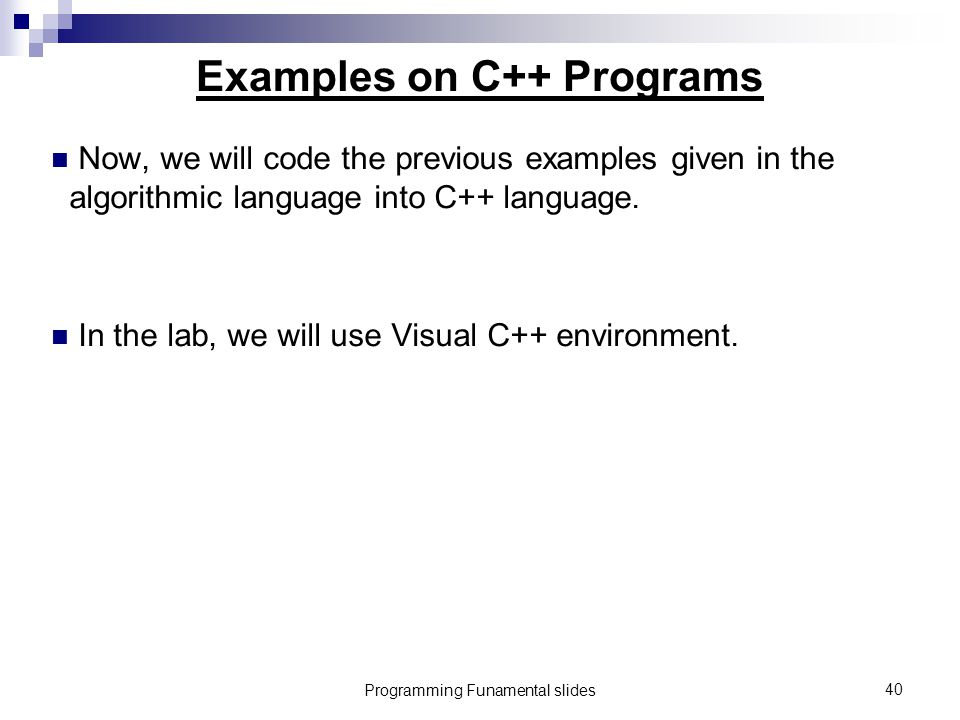 Programming Funamental slides40 Examples on C++ Programs Now, we will code the previous examples given in the algorithmic language into C++ language.