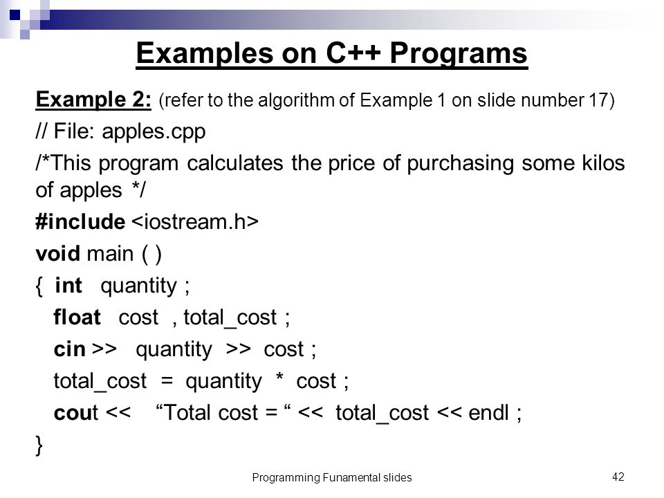 Programming Funamental slides42 Examples on C++ Programs Example 2: (refer to the algorithm of Example 1 on slide number 17) // File: apples.cpp /*This program calculates the price of purchasing some kilos of apples */ #include void main ( ) { int quantity ; float cost, total_cost ; cin >> quantity >> cost ; total_cost = quantity * cost ; cout << Total cost = << total_cost << endl ; }