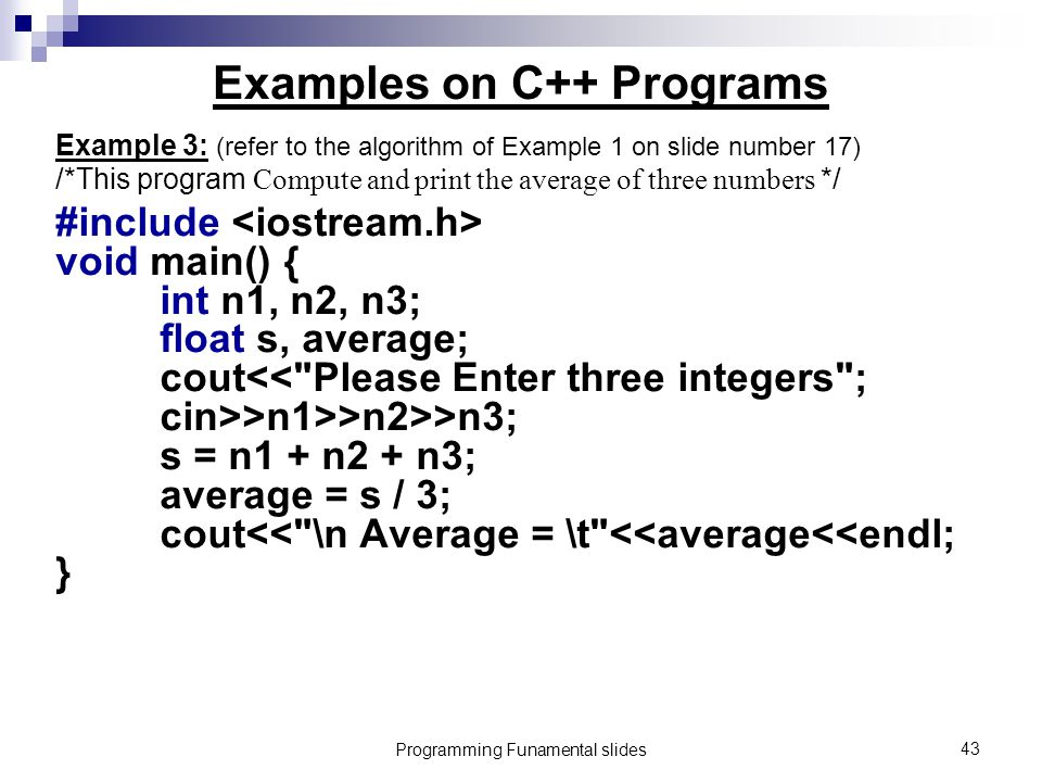 Programming Funamental slides43 Examples on C++ Programs Example 3: (refer to the algorithm of Example 1 on slide number 17) /*This program Compute and print the average of three numbers */ #include void main() { int n1, n2, n3; float s, average; cout >n1>>n2>>n3; s = n1 + n2 + n3; average = s / 3; cout<< \n Average = \t <<average<<endl; }