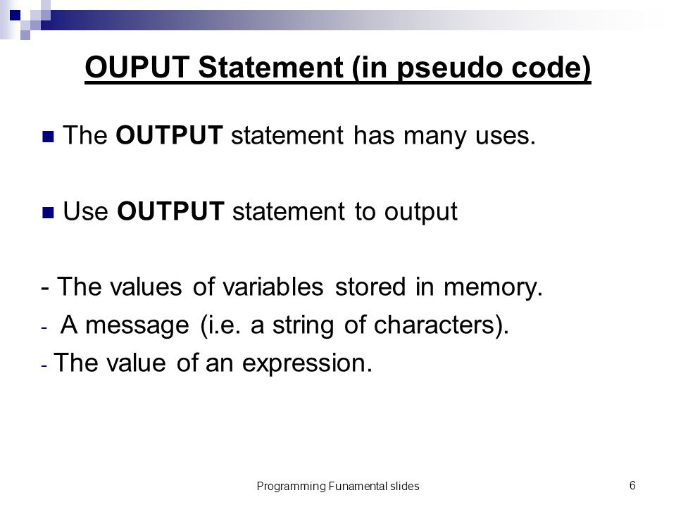 Programming Funamental slides6 OUPUT Statement (in pseudo code) The OUTPUT statement has many uses.