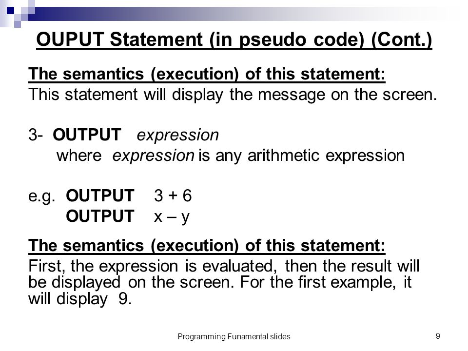 Programming Funamental slides9 OUPUT Statement (in pseudo code) (Cont.) The semantics (execution) of this statement: This statement will display the message on the screen.