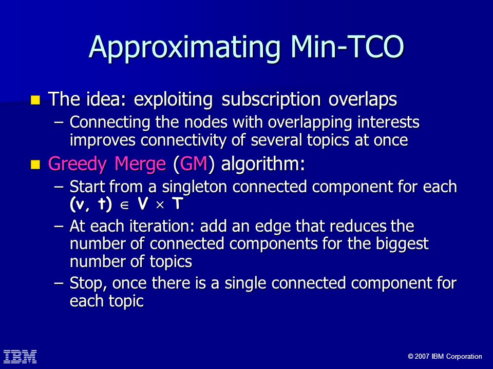 © 2007 IBM Corporation Approximating Min-TCO The idea: exploiting subscription overlaps The idea: exploiting subscription overlaps –Connecting the nodes with overlapping interests improves connectivity of several topics at once Greedy Merge (GM) algorithm: Greedy Merge (GM) algorithm: –Start from a singleton connected component for each (v, t)  V  T –At each iteration: add an edge that reduces the number of connected components for the biggest number of topics –Stop, once there is a single connected component for each topic