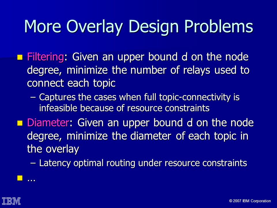 © 2007 IBM Corporation More Overlay Design Problems Filtering: Given an upper bound d on the node degree, minimize the number of relays used to connect each topic Filtering: Given an upper bound d on the node degree, minimize the number of relays used to connect each topic –Captures the cases when full topic-connectivity is infeasible because of resource constraints Diameter: Given an upper bound d on the node degree, minimize the diameter of each topic in the overlay Diameter: Given an upper bound d on the node degree, minimize the diameter of each topic in the overlay –Latency optimal routing under resource constraints …