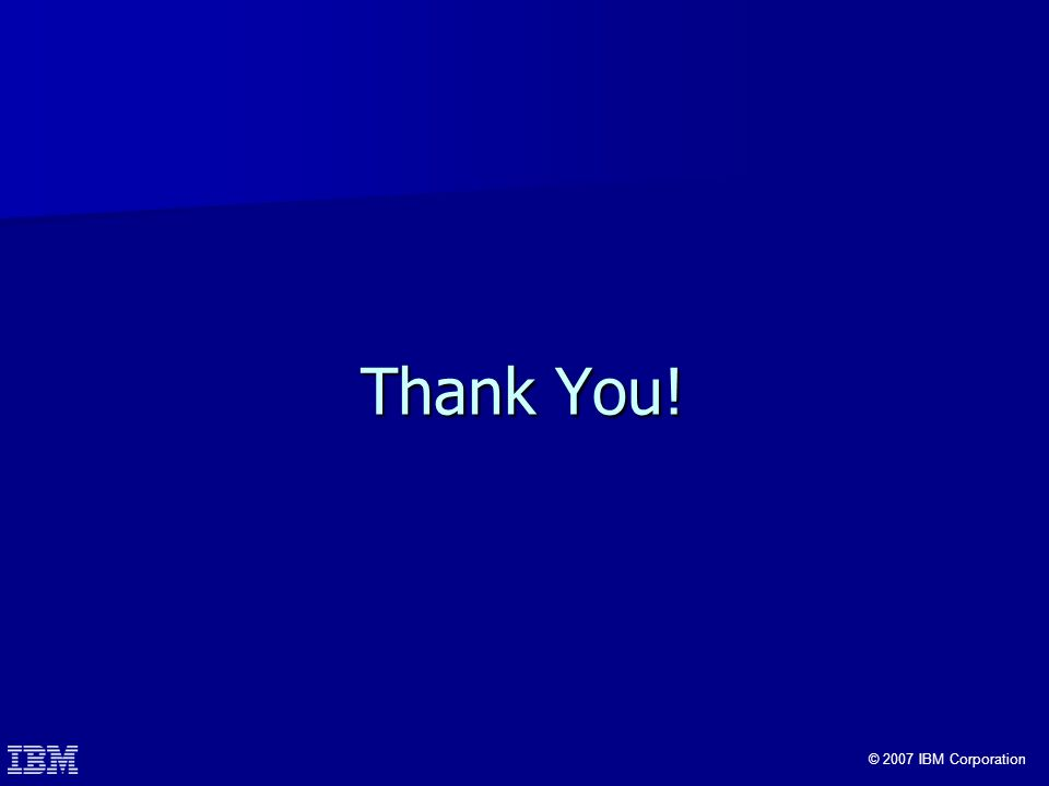 © 2007 IBM Corporation Thank You!