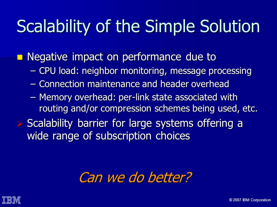 © 2007 IBM Corporation Scalability of the Simple Solution Negative impact on performance due to Negative impact on performance due to –CPU load: neighbor monitoring, message processing –Connection maintenance and header overhead –Memory overhead: per-link state associated with routing and/or compression schemes being used, etc.