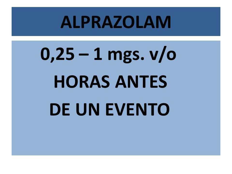ALPRAZOLAM 0,25 – 1 mgs. v/o HORAS ANTES DE UN EVENTO