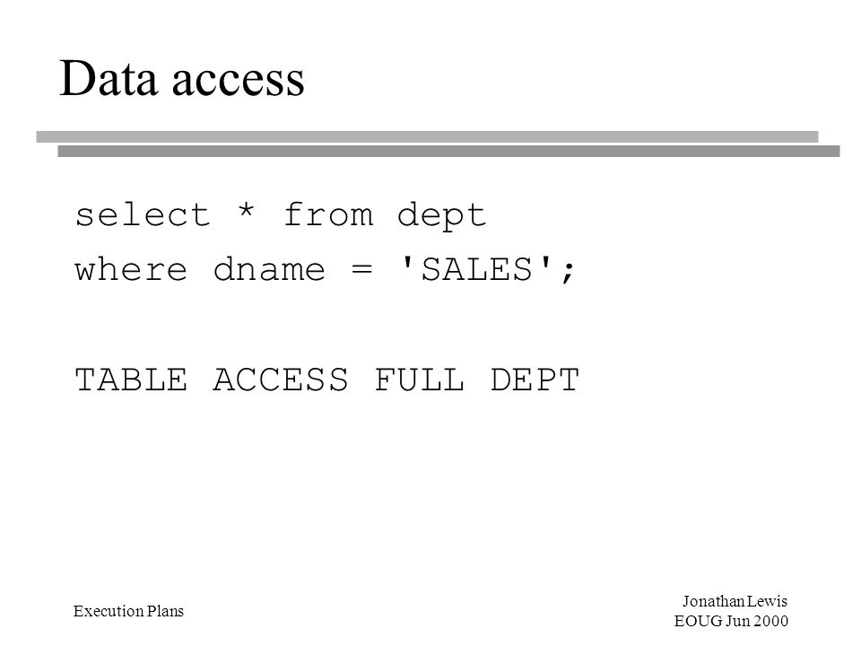 Jonathan Lewis EOUG Jun 2000 Execution Plans Data access select * from dept where dname = SALES ; TABLE ACCESS FULL DEPT
