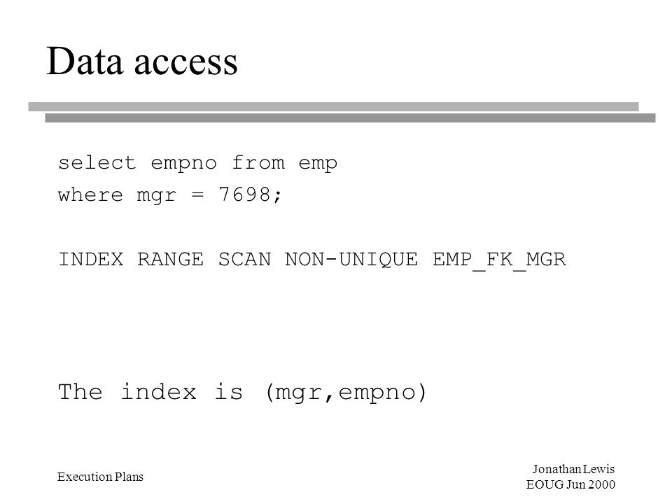 Jonathan Lewis EOUG Jun 2000 Execution Plans Data access select empno from emp where mgr = 7698; INDEX RANGE SCAN NON-UNIQUE EMP_FK_MGR The index is (mgr,empno)