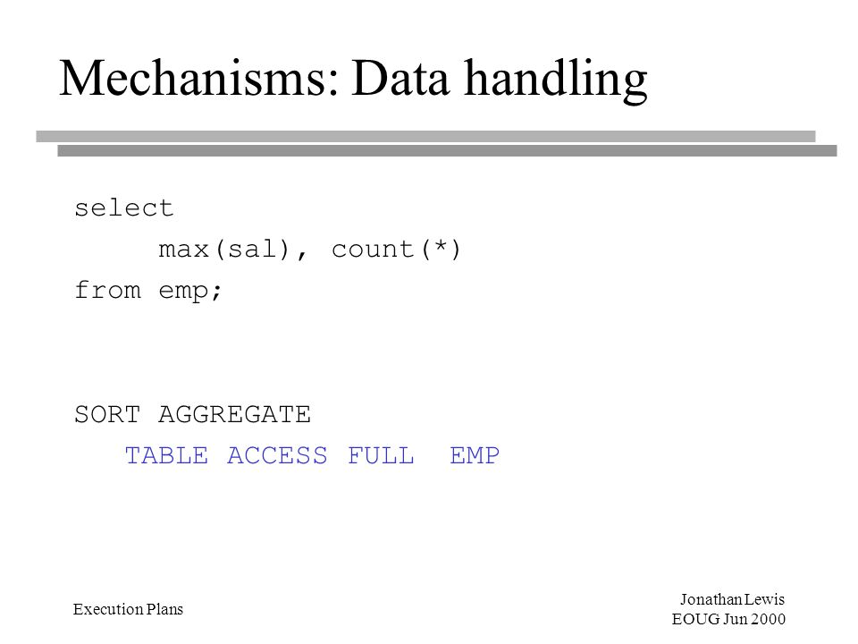 Jonathan Lewis EOUG Jun 2000 Execution Plans Mechanisms: Data handling select max(sal),count(*) from emp; SORT AGGREGATE TABLE ACCESS FULL EMP