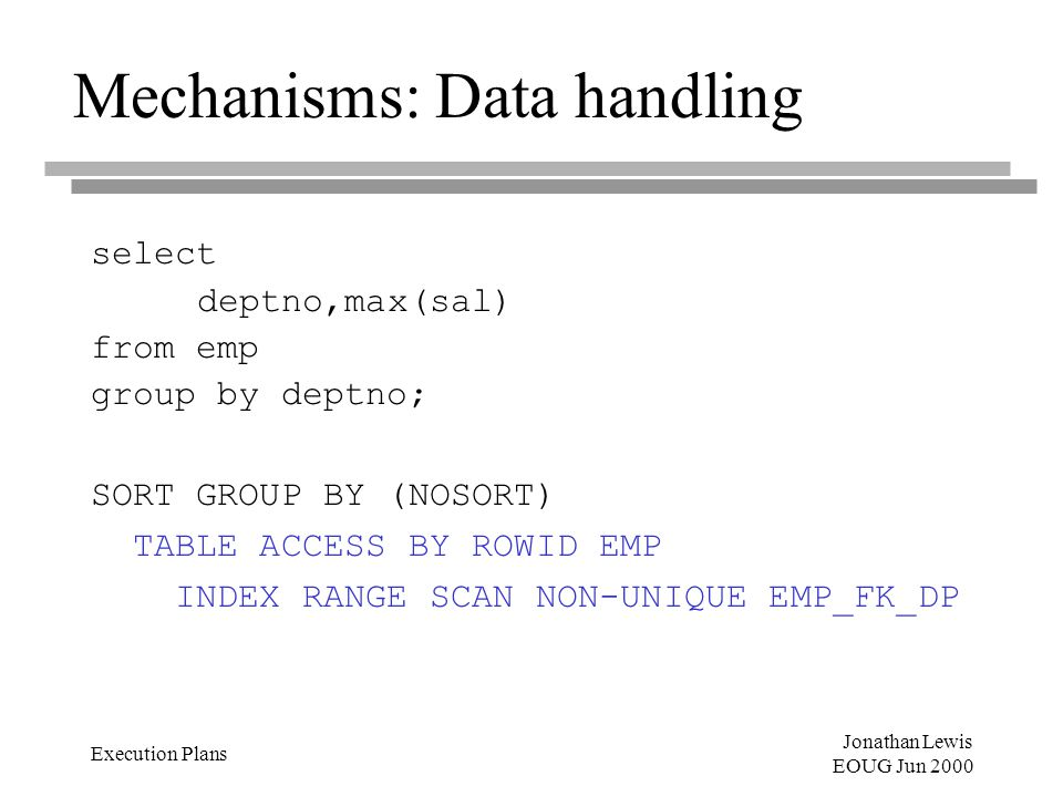 Jonathan Lewis EOUG Jun 2000 Execution Plans Mechanisms: Data handling select deptno,max(sal) from emp group by deptno; SORT GROUP BY (NOSORT) TABLE ACCESS BY ROWID EMP INDEX RANGE SCAN NON-UNIQUE EMP_FK_DP