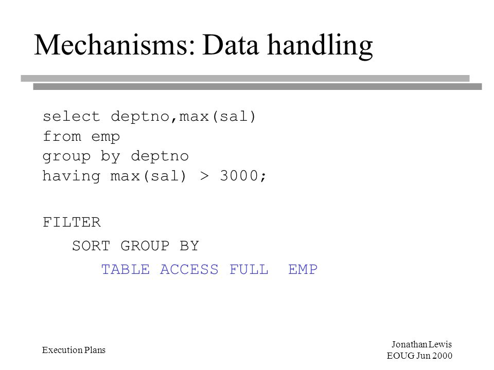 Jonathan Lewis EOUG Jun 2000 Execution Plans Mechanisms: Data handling select deptno,max(sal) from emp group by deptno having max(sal) > 3000; FILTER SORT GROUP BY TABLE ACCESS FULL EMP
