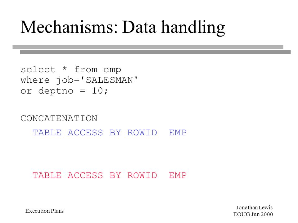 Jonathan Lewis EOUG Jun 2000 Execution Plans Mechanisms: Data handling select * from emp where job= SALESMAN or deptno = 10; CONCATENATION TABLE ACCESS BY ROWID EMP