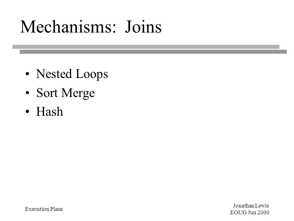 Jonathan Lewis EOUG Jun 2000 Execution Plans Mechanisms: Joins Nested Loops Sort Merge Hash