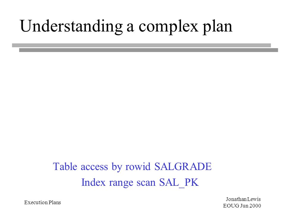 Jonathan Lewis EOUG Jun 2000 Execution Plans Understanding a complex plan Table access by rowid SALGRADE Index range scan SAL_PK
