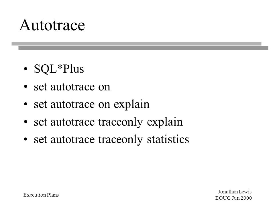 Jonathan Lewis EOUG Jun 2000 Execution Plans Autotrace SQL*Plus set autotrace on set autotrace on explain set autotrace traceonly explain set autotrace traceonly statistics