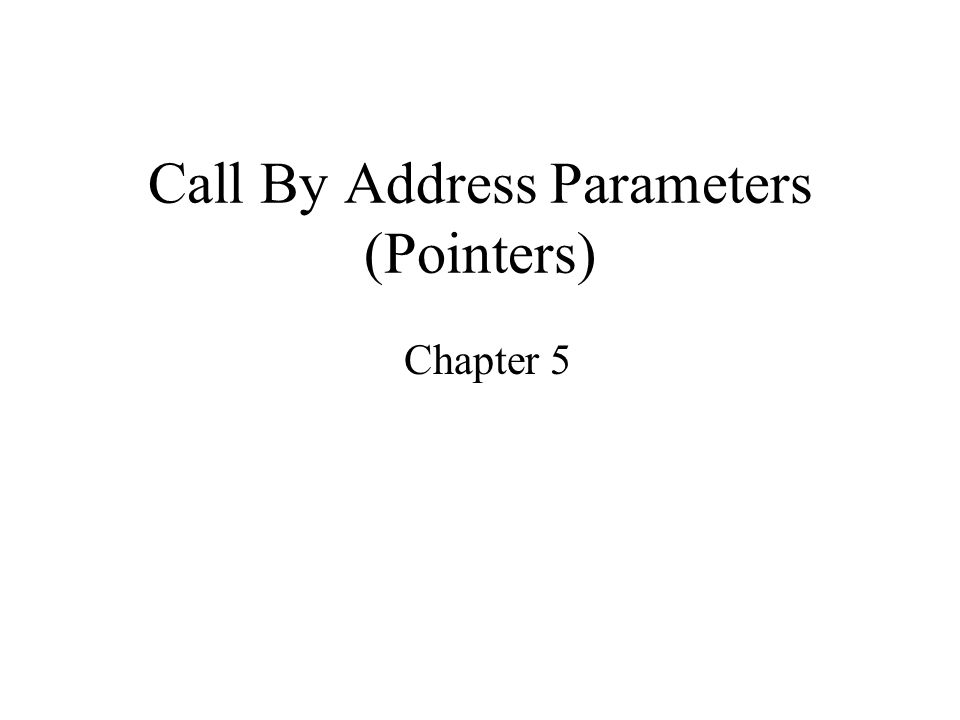 Call By Address Parameters (Pointers) Chapter 5