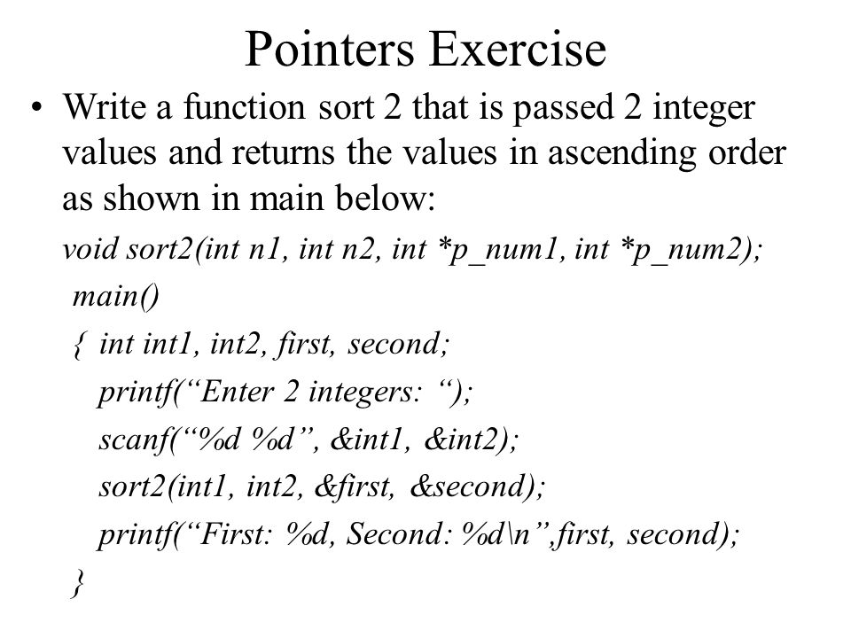Pointers Exercise Solution void sort2(int n1, int n2, int *p_num1, int *p_num2){ if (n1 <= n2) { *p_num1 = n1; *p_num2 = n2; } else { *p_num1 = n2; *p_num2 = n1; }