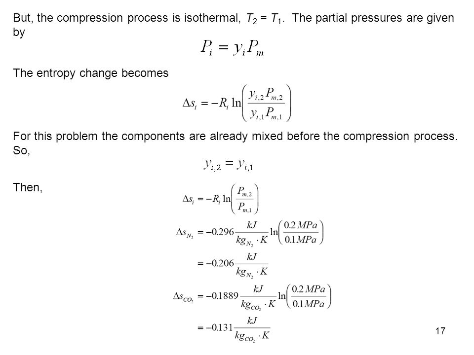17 But, the compression process is isothermal, T 2 = T 1. The partial pressures are given by The entropy change becomes For this problem the component