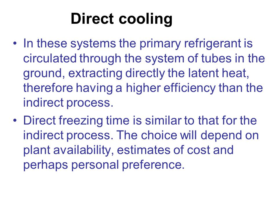Direct cooling In these systems the primary refrigerant is circulated through the system of tubes in the ground, extracting directly the latent heat,