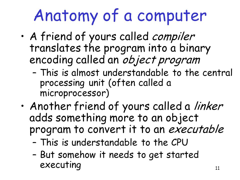 11 Anatomy of a computer A friend of yours called compiler translates the program into a binary encoding called an object program –This is almost understandable to the central processing unit (often called a microprocessor) Another friend of yours called a linker adds something more to an object program to convert it to an executable –This is understandable to the CPU –But somehow it needs to get started executing