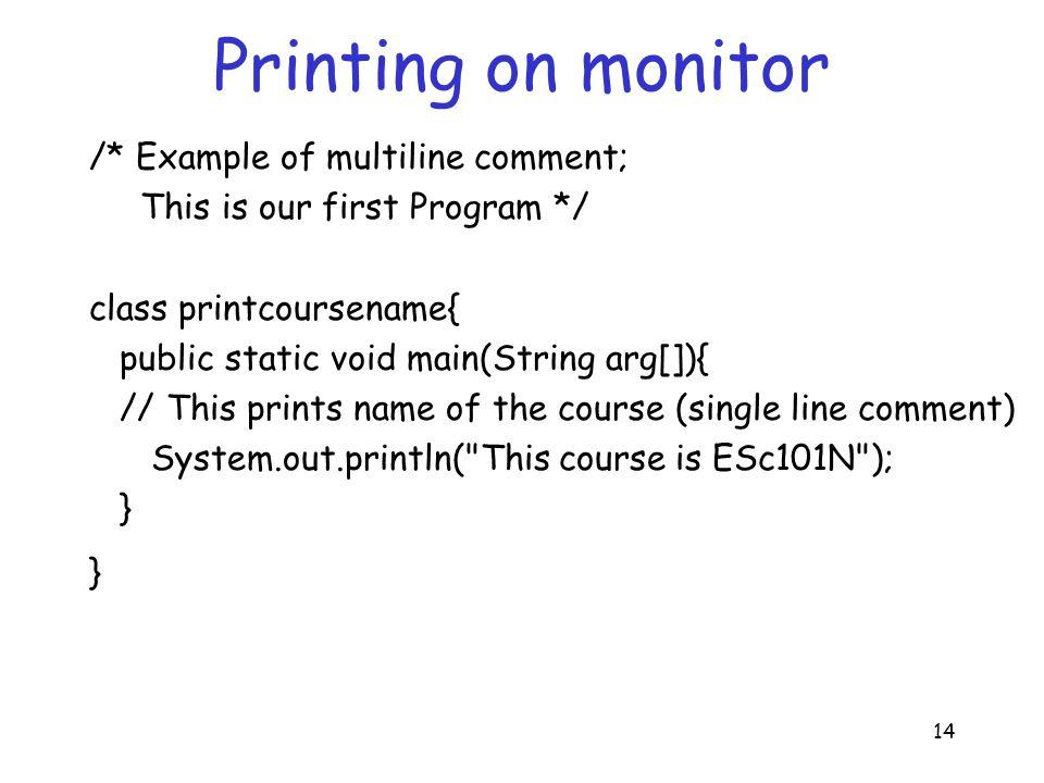 14 Printing on monitor /* Example of multiline comment; This is our first Program */ class printcoursename{ public static void main(String arg[]){ // This prints name of the course (single line comment) System.out.println( This course is ESc101N ); }