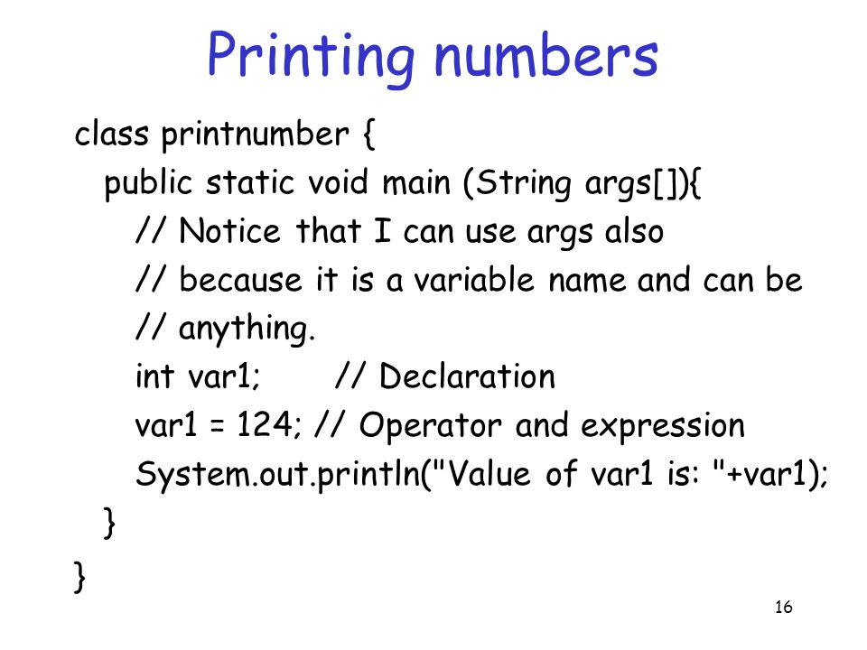 16 Printing numbers class printnumber { public static void main (String args[]){ // Notice that I can use args also // because it is a variable name and can be // anything.