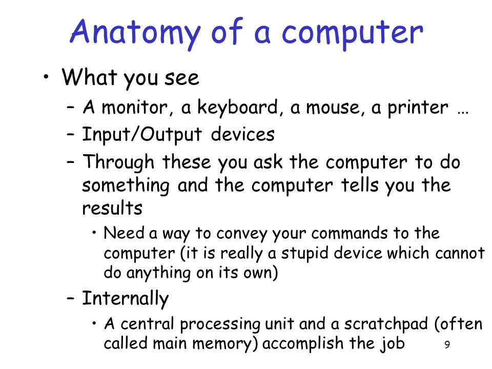 9 Anatomy of a computer What you see –A monitor, a keyboard, a mouse, a printer … –Input/Output devices –Through these you ask the computer to do something and the computer tells you the results Need a way to convey your commands to the computer (it is really a stupid device which cannot do anything on its own) –Internally A central processing unit and a scratchpad (often called main memory) accomplish the job