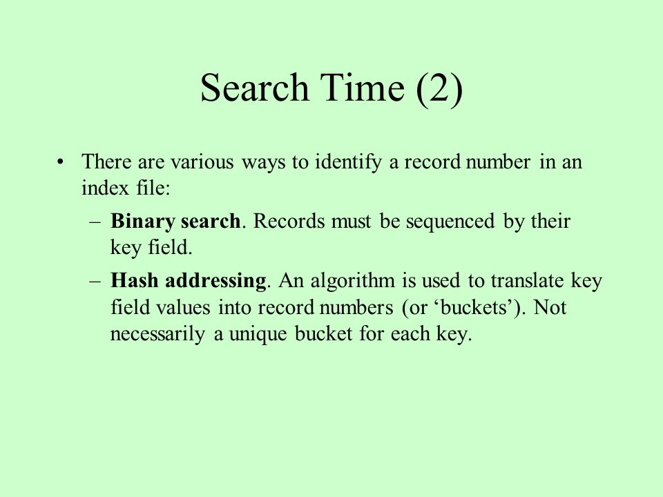 Search Time (2) There are various ways to identify a record number in an index file: –Binary search. Records must be sequenced by their key field. –Ha