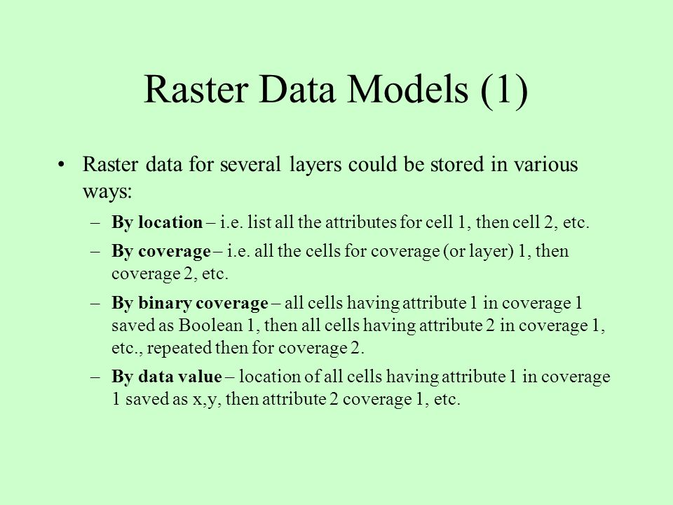 Raster Data Models (1) Raster data for several layers could be stored in various ways: –By location – i.e. list all the attributes for cell 1, then ce