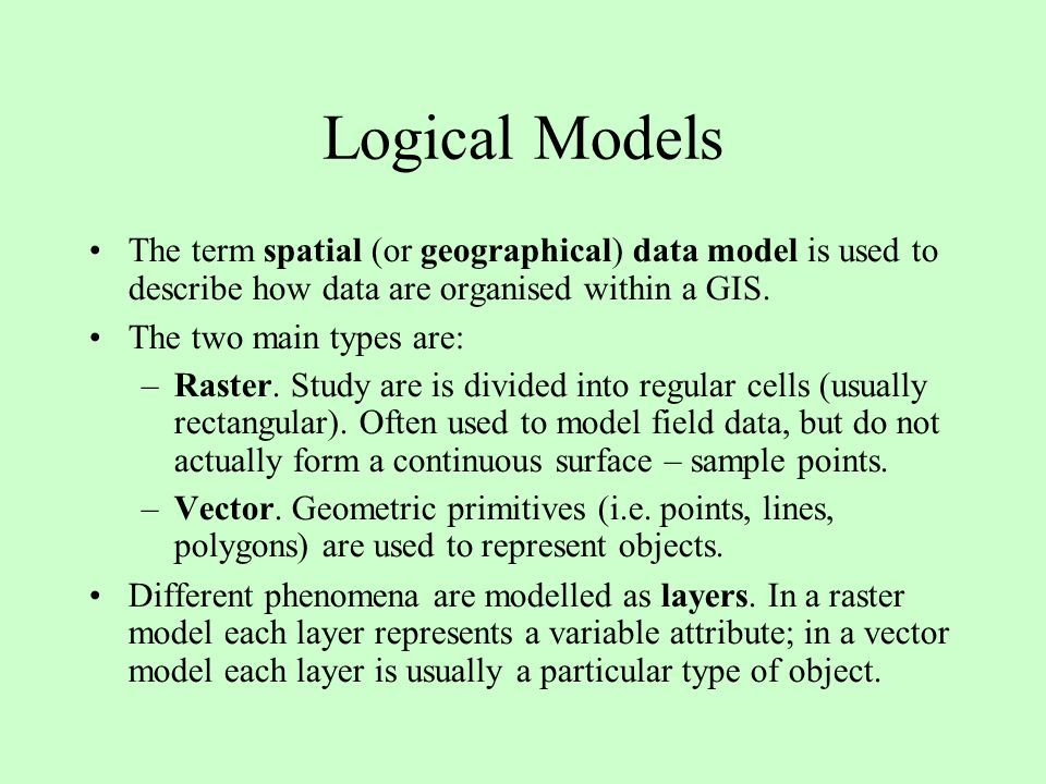 Logical Models The term spatial (or geographical) data model is used to describe how data are organised within a GIS. The two main types are: –Raster.