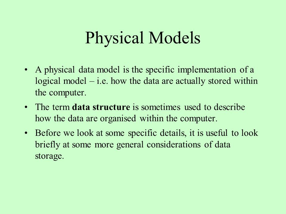 Physical Models A physical data model is the specific implementation of a logical model – i.e. how the data are actually stored within the computer. T