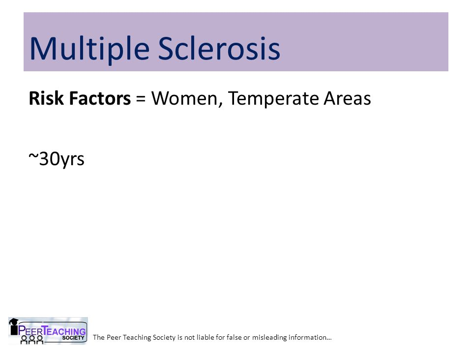 The Peer Teaching Society is not liable for false or misleading information… Multiple Sclerosis Risk Factors = Women, Temperate Areas ~30yrs