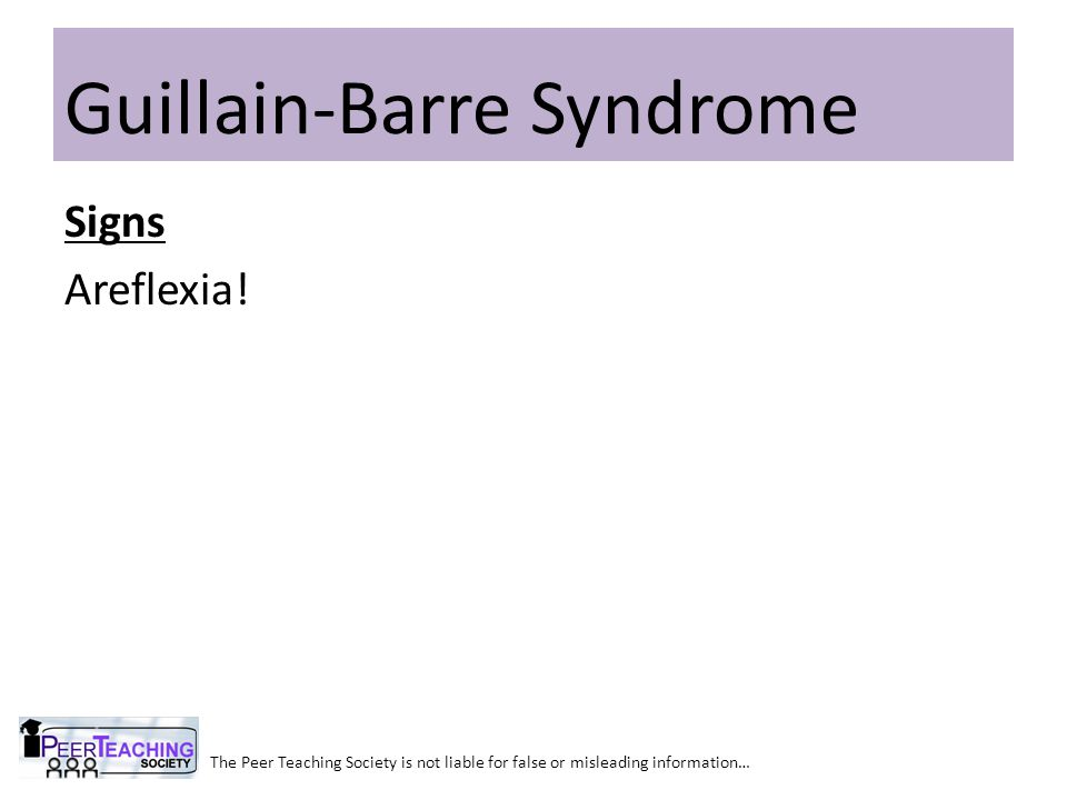 The Peer Teaching Society is not liable for false or misleading information… Guillain-Barre Syndrome Signs Areflexia!