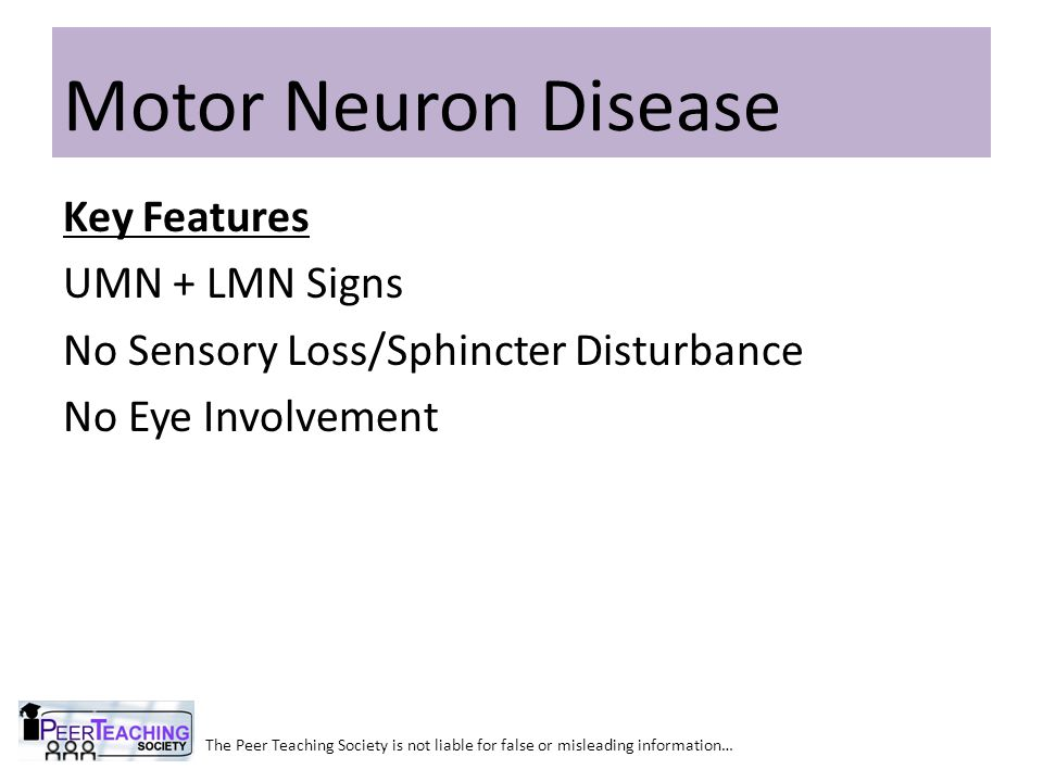 The Peer Teaching Society is not liable for false or misleading information… Motor Neuron Disease Key Features UMN + LMN Signs No Sensory Loss/Sphinct