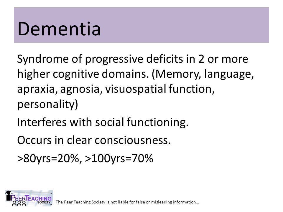 The Peer Teaching Society is not liable for false or misleading information… Dementia Syndrome of progressive deficits in 2 or more higher cognitive d